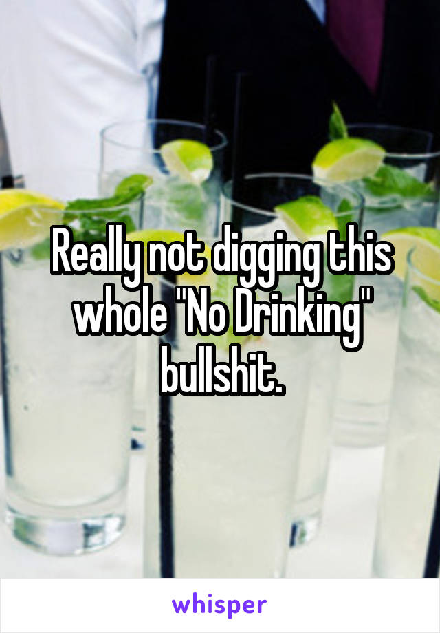 "Really not digging this whole ""No Drinking"" bullshit."