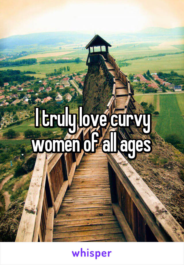 I truly love curvy women of all ages