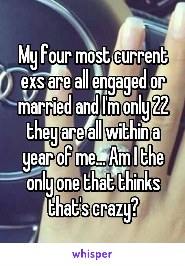 My four most current exs are all engaged or married and I'm only 22 they are all within a year of me... Am I the only one that thinks that's crazy?