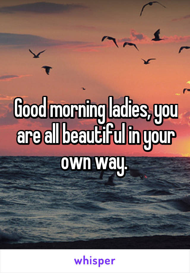 Good morning ladies, you are all beautiful in your own way.