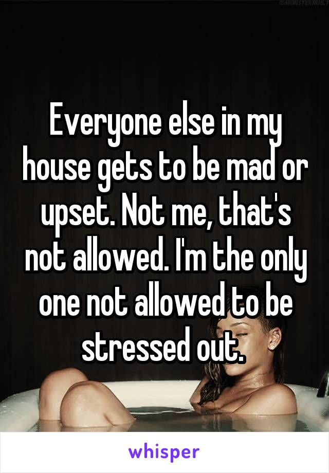 Everyone else in my house gets to be mad or upset. Not me, that's not allowed. I'm the only one not allowed to be stressed out.