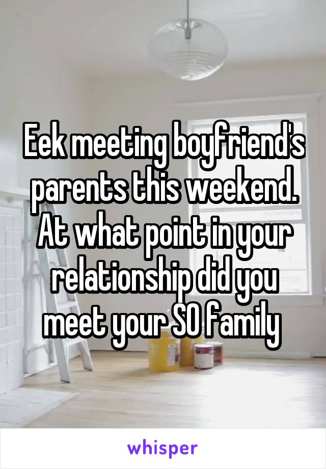 Eek meeting boyfriend's parents this weekend. At what point in your relationship did you meet your SO family