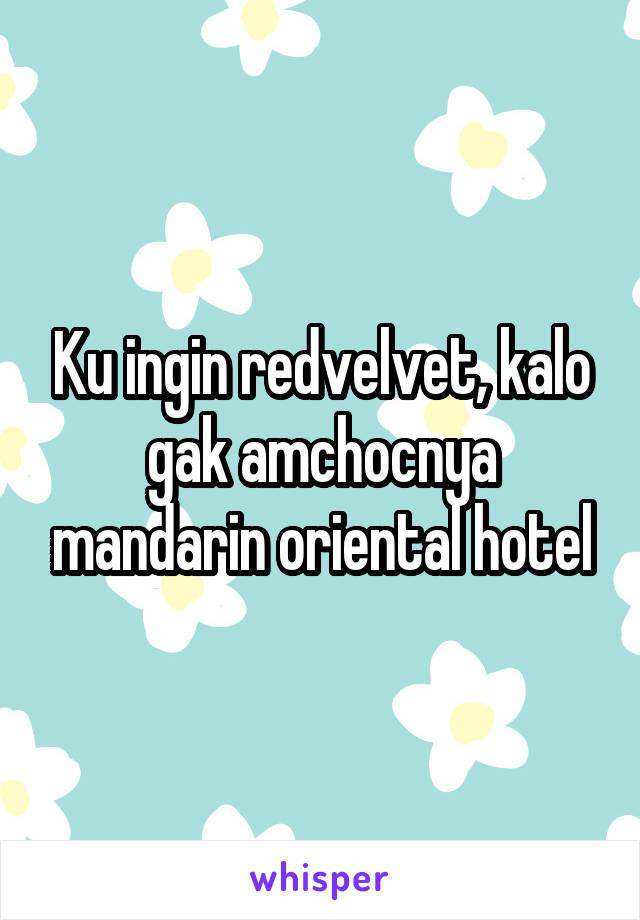 Ku ingin redvelvet, kalo gak amchocnya mandarin oriental hotel