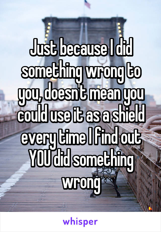 Just because I did something wrong to you, doesn't mean you could use it as a shield every time I find out YOU did something wrong