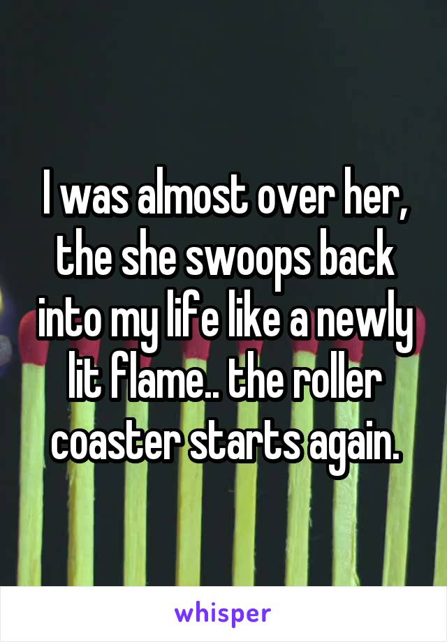 I was almost over her, the she swoops back into my life like a newly lit flame.. the roller coaster starts again.