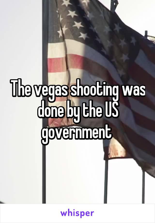 The vegas shooting was done by the US government