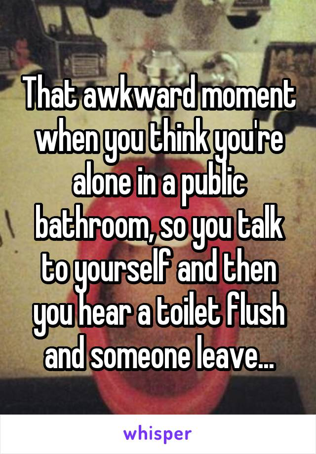 That awkward moment when you think you're alone in a public bathroom, so you talk to yourself and then you hear a toilet flush and someone leave...