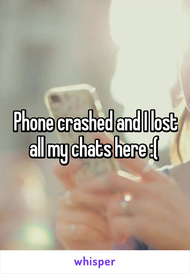 Phone crashed and I lost all my chats here :(