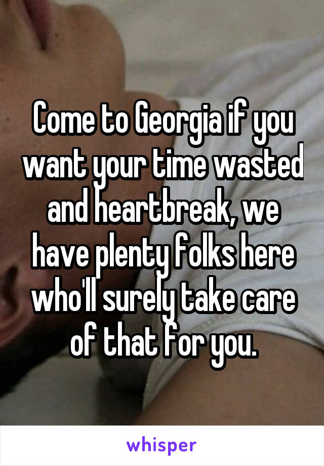 Come to Georgia if you want your time wasted and heartbreak, we have plenty folks here who'll surely take care of that for you.
