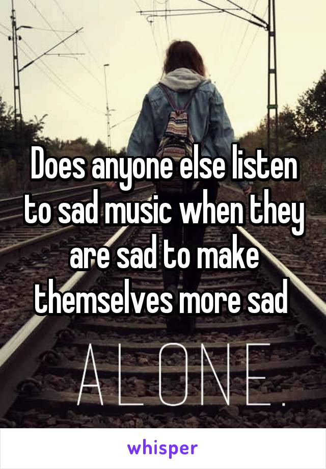 Does anyone else listen to sad music when they are sad to make themselves more sad