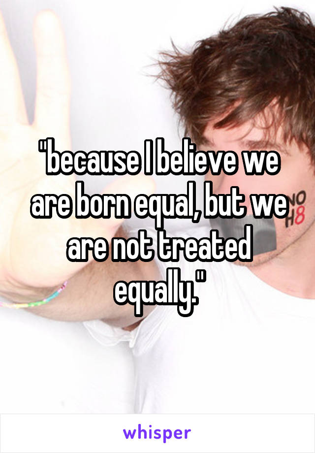 """because I believe we are born equal, but we are not treated equally."""