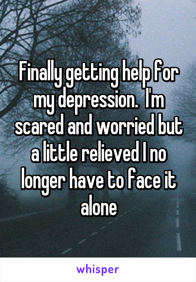 Finally getting help for my depression.  I'm scared and worried but a little relieved I no longer have to face it alone
