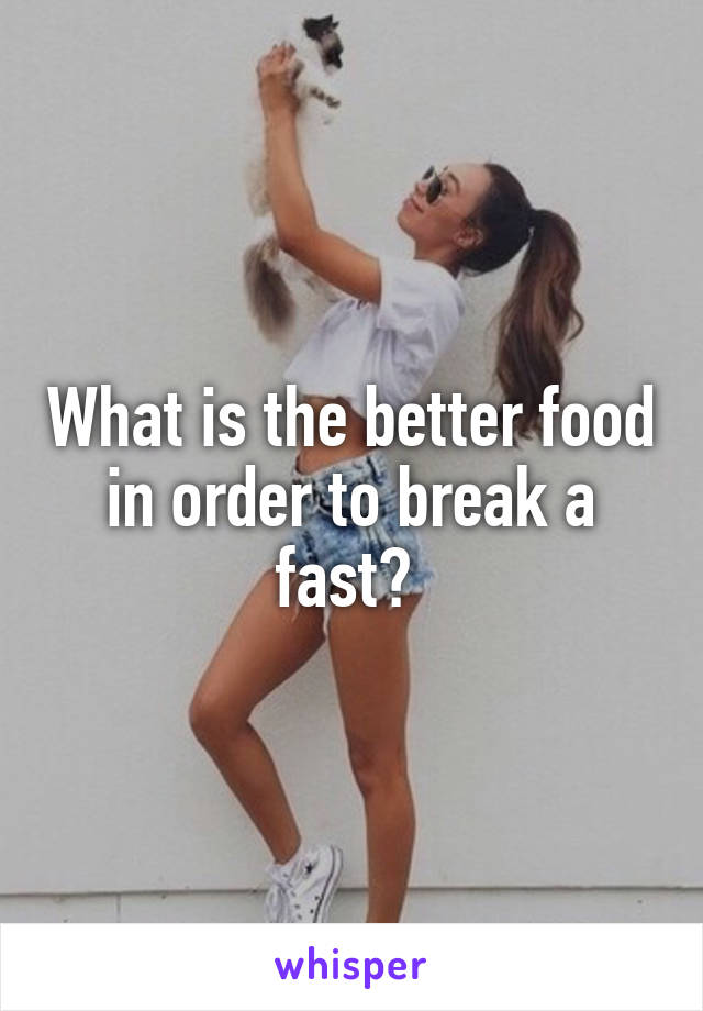 What is the better food in order to break a fast?