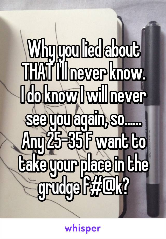Why you lied about THAT I'll never know. I do know I will never see you again, so...... Any 25-35 F want to take your place in the grudge f#@k?