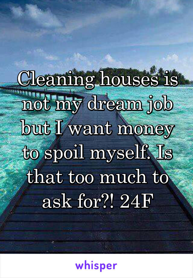 Cleaning houses is not my dream job but I want money to spoil myself. Is that too much to ask for?! 24F