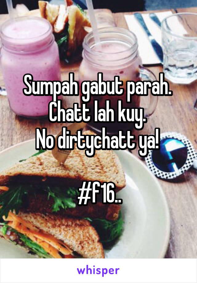 Sumpah gabut parah.  Chatt lah kuy.  No dirtychatt ya!   #f16..