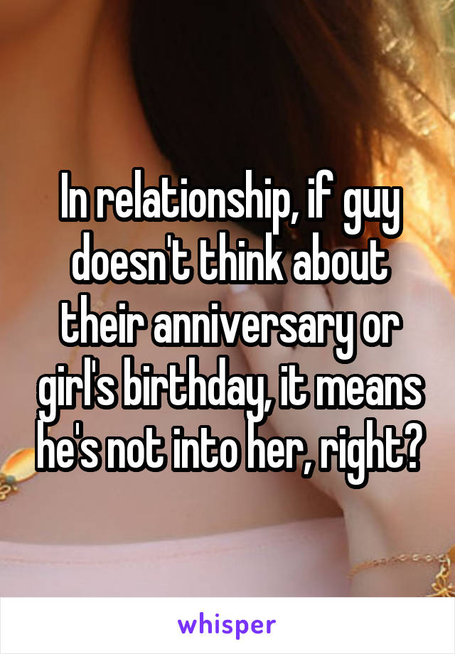 In relationship, if guy doesn't think about their anniversary or girl's birthday, it means he's not into her, right?