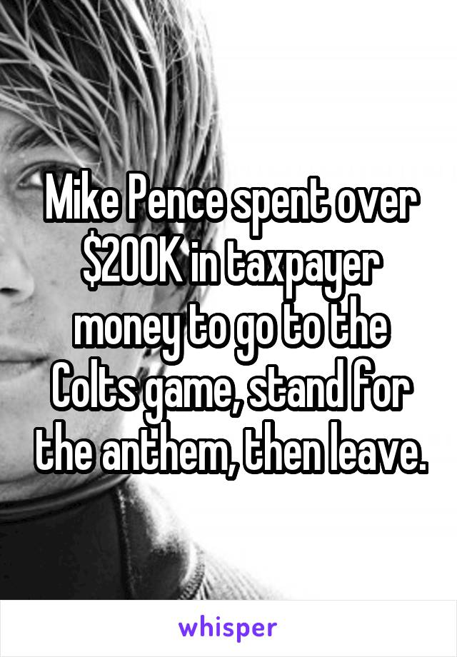 Mike Pence spent over $200K in taxpayer money to go to the Colts game, stand for the anthem, then leave.