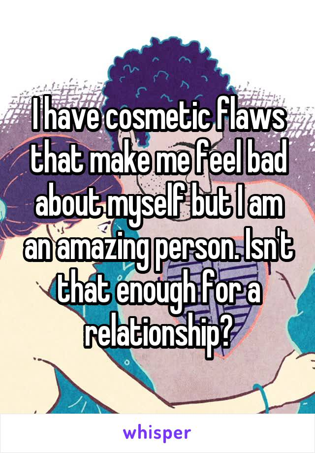I have cosmetic flaws that make me feel bad about myself but I am an amazing person. Isn't that enough for a relationship?