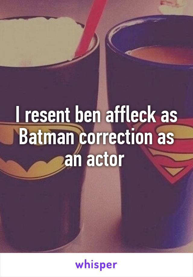 I resent ben affleck as Batman correction as an actor
