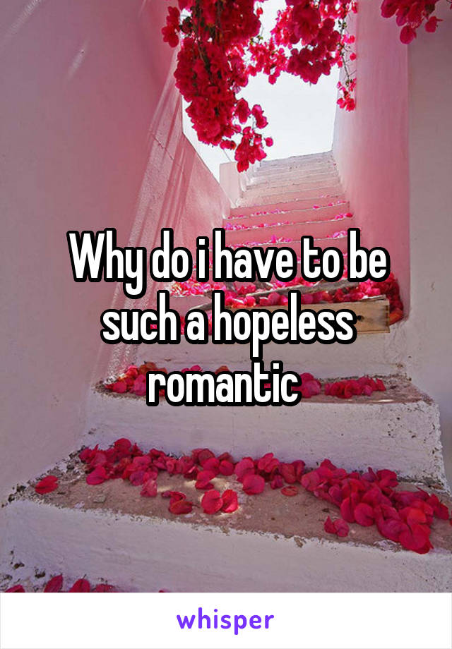 Why do i have to be such a hopeless romantic