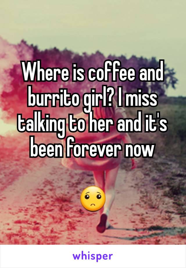 Where is coffee and burrito girl? I miss talking to her and it's been forever now  🙁