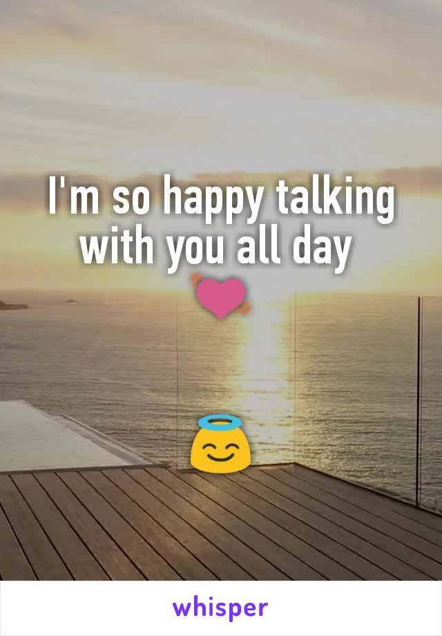I'm so happy talking with you all day  💓   😇