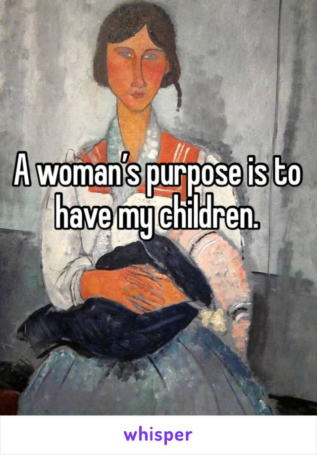 A woman's purpose is to have my children.