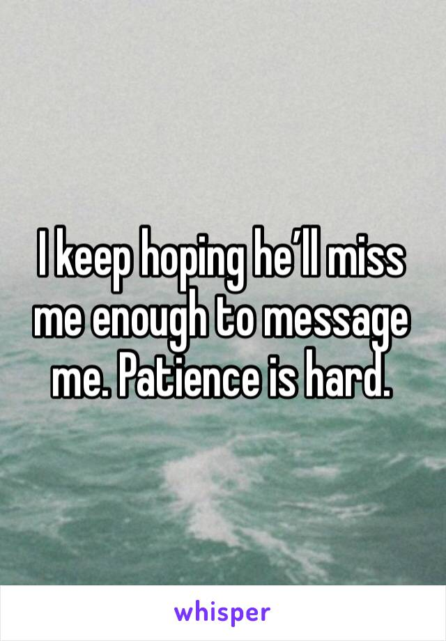 I keep hoping he'll miss me enough to message me. Patience is hard.
