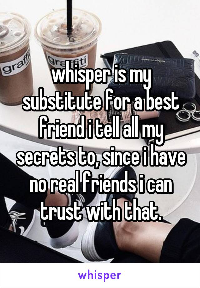 whisper is my substitute for a best friend i tell all my secrets to, since i have no real friends i can trust with that.