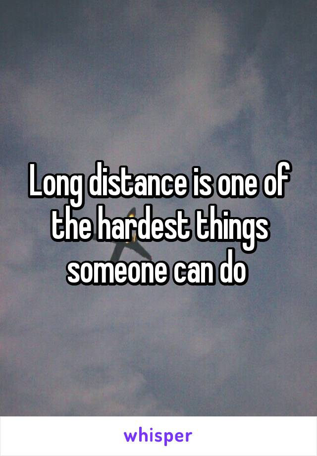 Long distance is one of the hardest things someone can do