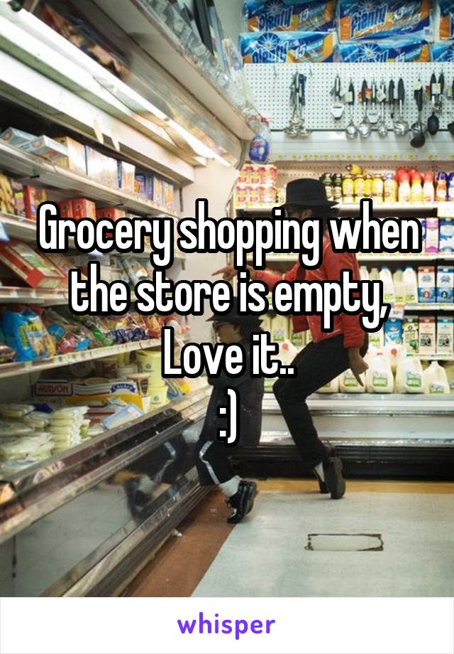 Grocery shopping when the store is empty, Love it.. :)