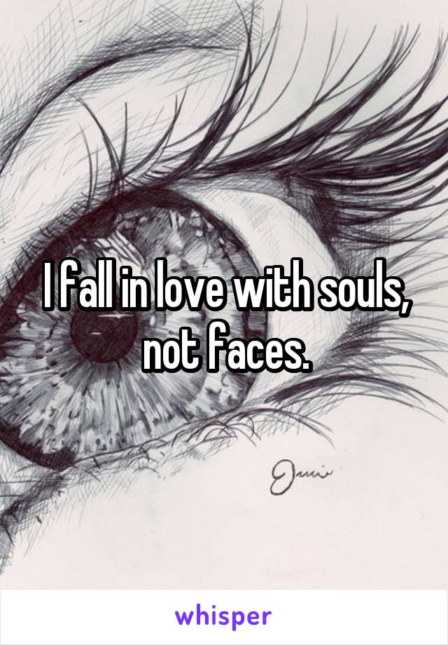 I fall in love with souls, not faces.