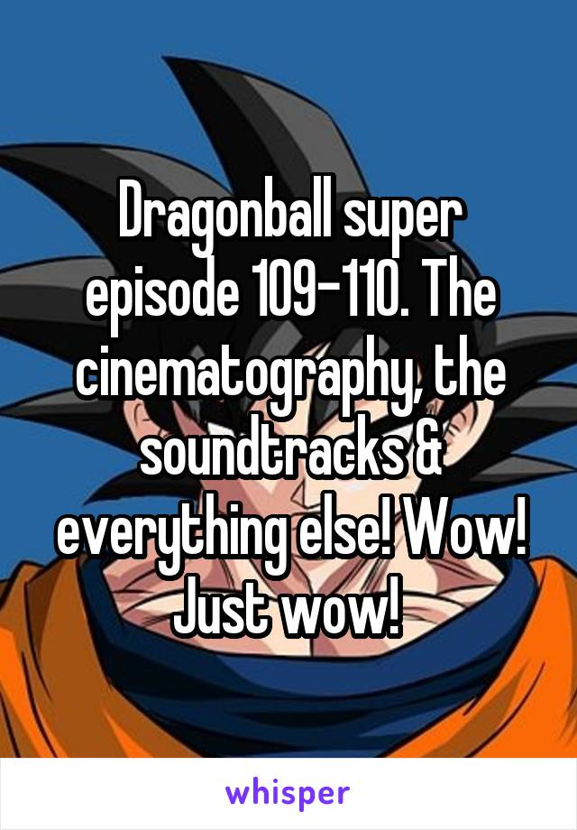 Dragonball super episode 109-110. The cinematography, the soundtracks & everything else! Wow! Just wow!