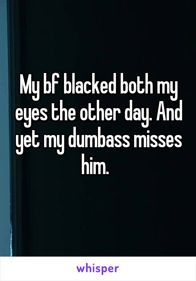 My bf blacked both my eyes the other day. And yet my dumbass misses him.