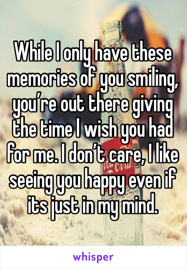 While I only have these memories of you smiling, you're out there giving the time I wish you had for me. I don't care, I like seeing you happy even if its just in my mind.