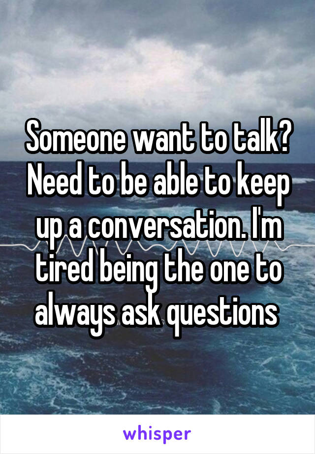 Someone want to talk? Need to be able to keep up a conversation. I'm tired being the one to always ask questions