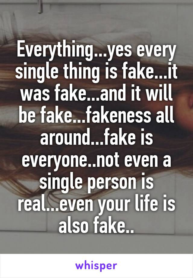 Everything...yes every single thing is fake...it was fake...and it will be fake...fakeness all around...fake is everyone..not even a single person is real...even your life is also fake..