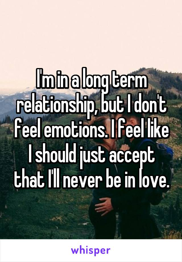 I'm in a long term relationship, but I don't feel emotions. I feel like I should just accept that I'll never be in love.