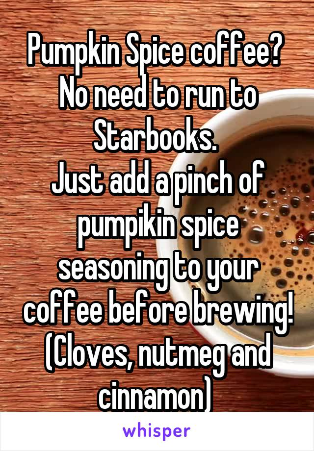 Pumpkin Spice coffee?  No need to run to Starbooks.  Just add a pinch of pumpikin spice seasoning to your coffee before brewing! (Cloves, nutmeg and cinnamon)