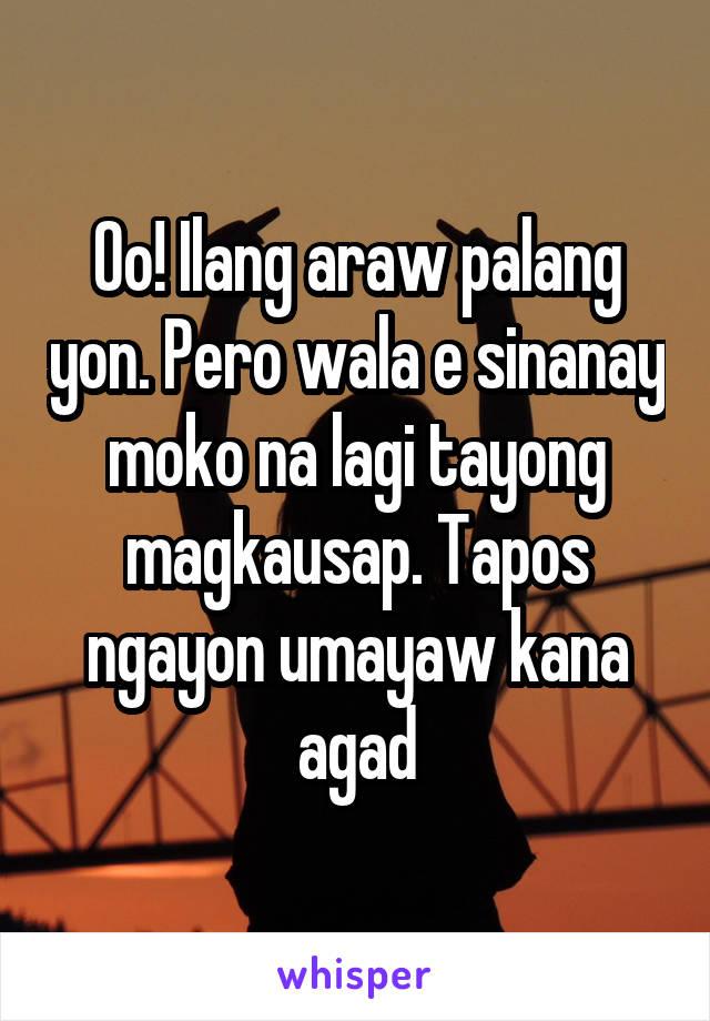 Oo! Ilang araw palang yon. Pero wala e sinanay moko na lagi tayong magkausap. Tapos ngayon umayaw kana agad