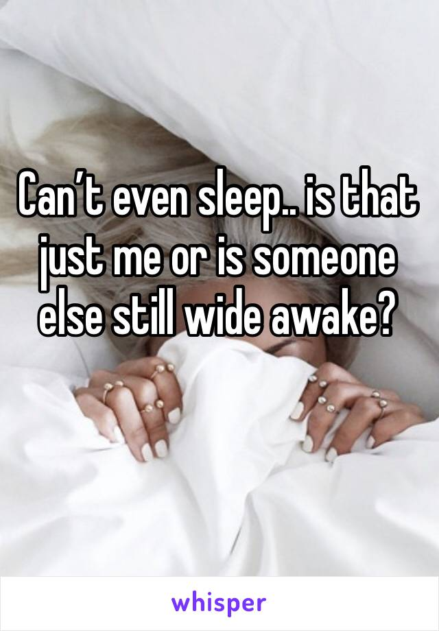 Can't even sleep.. is that just me or is someone else still wide awake?