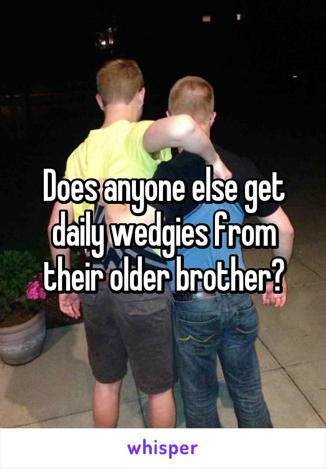 Does anyone else get daily wedgies from their older brother?