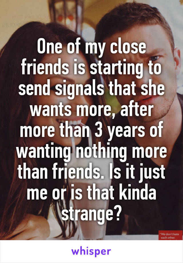 One of my close friends is starting to send signals that she wants more, after more than 3 years of wanting nothing more than friends. Is it just me or is that kinda strange?