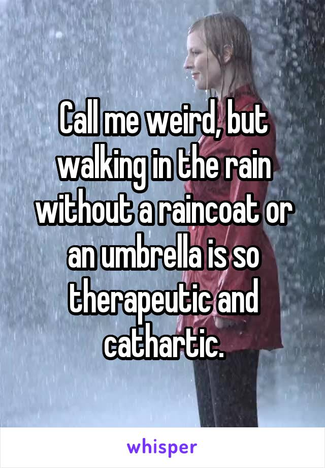 Call me weird, but walking in the rain without a raincoat or an umbrella is so therapeutic and cathartic.