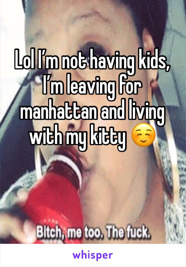 Lol I'm not having kids, I'm leaving for manhattan and living with my kitty ☺️