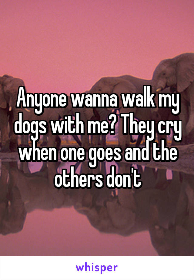 Anyone wanna walk my dogs with me? They cry when one goes and the others don't