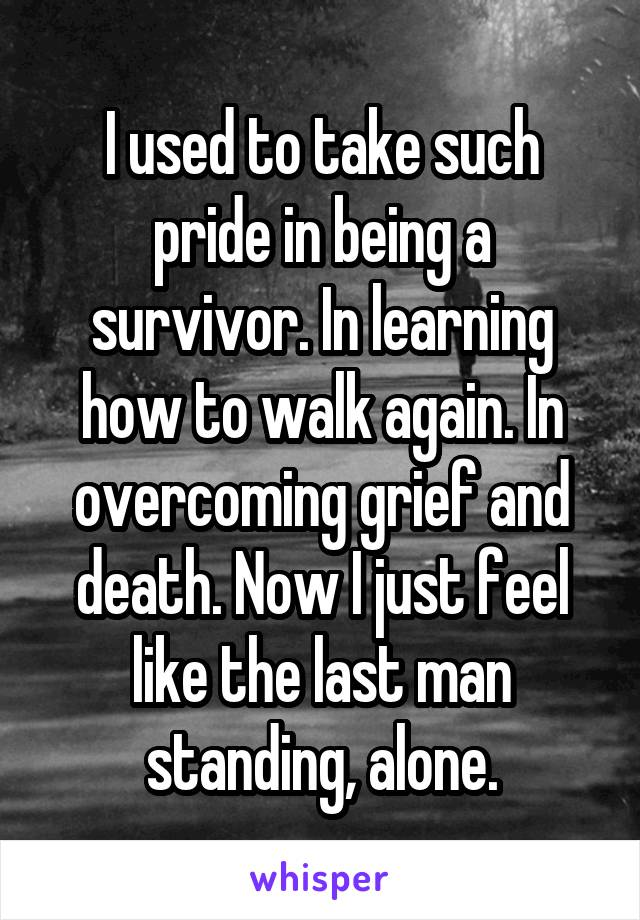 I used to take such pride in being a survivor. In learning how to walk again. In overcoming grief and death. Now I just feel like the last man standing, alone.