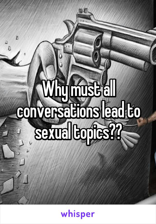 Why must all conversations lead to sexual topics??