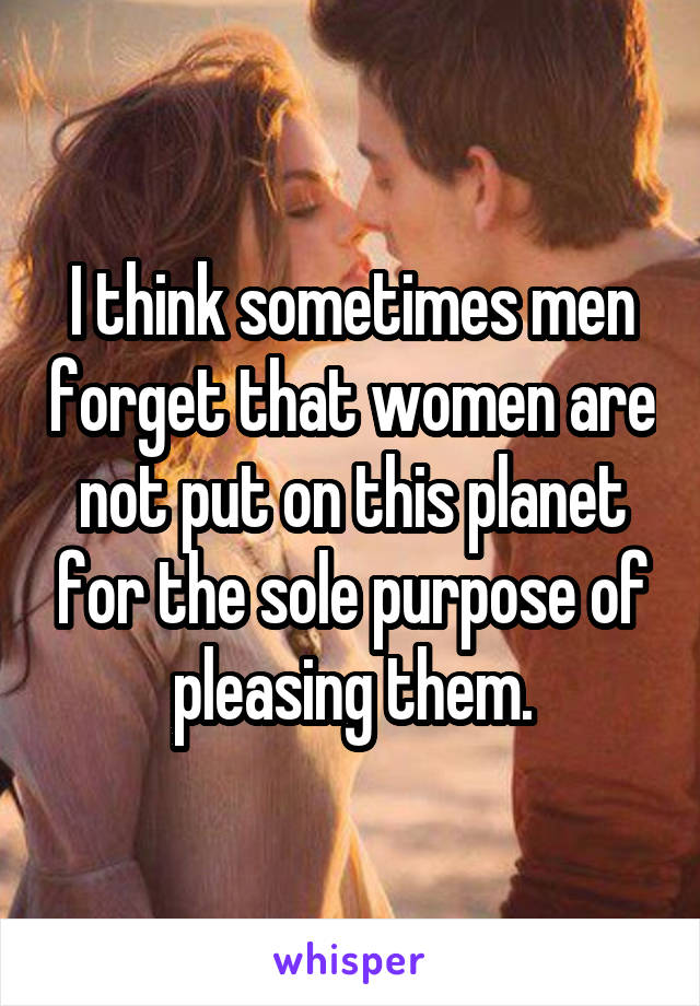 I think sometimes men forget that women are not put on this planet for the sole purpose of pleasing them.